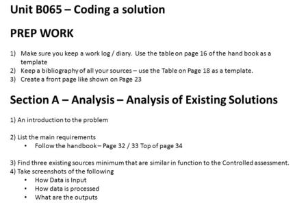 Unit B065 – Coding a solution PREP WORK 1)Make sure you keep a work log / diary. Use the table on page 16 of the hand book as a template 2)Keep a bibliography.