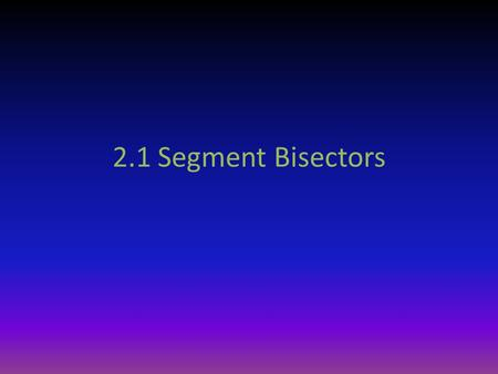 2.1 Segment Bisectors. Definitions Midpoint – the point on the segment that divides it into two congruent segments ABM.