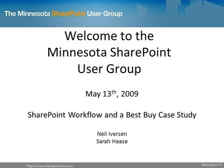 Welcome to the Minnesota SharePoint User Group May 13 th, 2009 SharePoint Workflow and a Best Buy Case Study Neil Iversen Sarah.