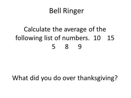 Bell Ringer Calculate the average of the following list of numbers. 10 15 589 What did you do over thanksgiving?