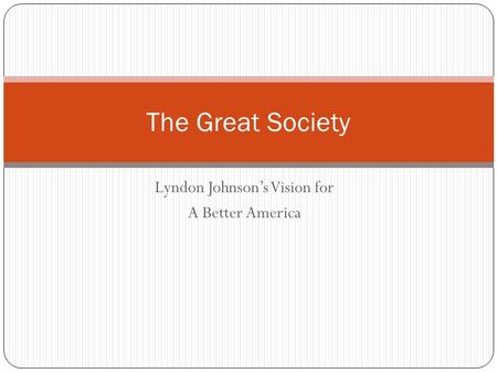Lyndon Johnson's Vision for A Better America The Great Society.