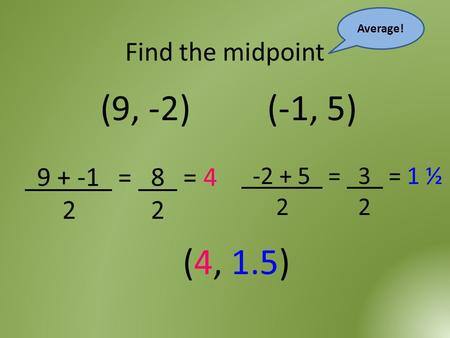Find the midpoint (9, -2) (-1, 5) Average! 9 + -1 = 8 = 4 2 2 -2 + 5 = 3 = 1 ½ 2 2 (4, 1.5)