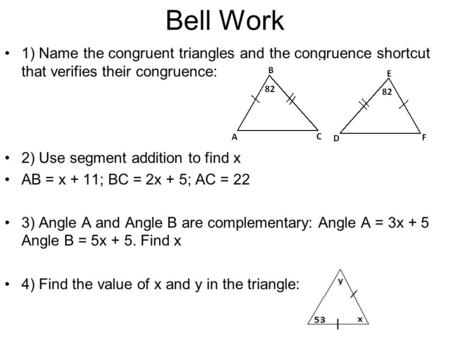 Bell Work 1) Name the congruent triangles and the congruence shortcut that verifies their congruence: 2) Use segment addition to find x AB = x + 11; BC.