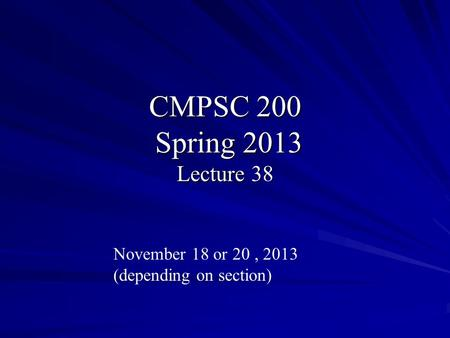 CMPSC 200 Spring 2013 Lecture 38 November 18 or 20, 2013 (depending on section)