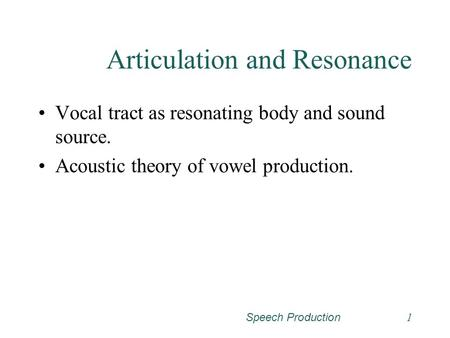 Speech Production1 Articulation and Resonance Vocal tract as resonating body and sound source. Acoustic theory of vowel production.