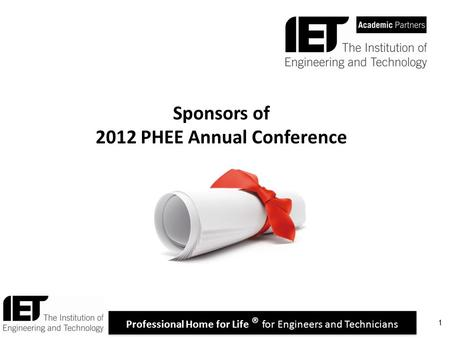Professional Home for Life ® for Engineers and Technicians 1 Sponsors of 2012 PHEE Annual Conference.