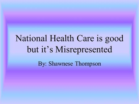 National Health Care is good but it's Misrepresented By: Shawnese Thompson.