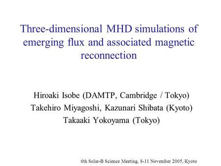 Three-dimensional MHD simulations of emerging flux and associated magnetic reconnection Hiroaki Isobe (DAMTP, Cambridge / Tokyo) Takehiro Miyagoshi, Kazunari.