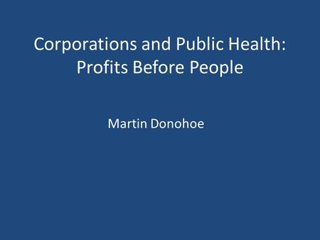 Corporations and Public Health: Profits Before People Martin Donohoe.