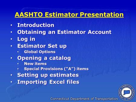 AASHTO Estimator Presentation Introduction Obtaining an Estimator Account Log in Estimator Set up Global Options Opening a catalog New items Special Provisions.