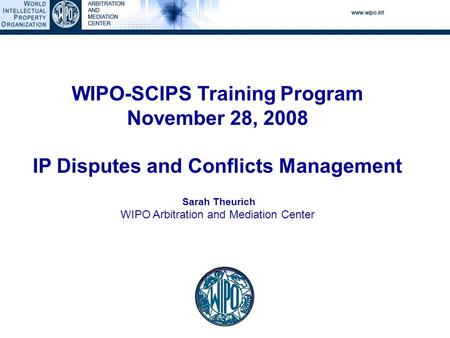 WIPO-SCIPS Training Program November 28, 2008 IP Disputes and Conflicts Management Sarah Theurich WIPO Arbitration and Mediation Center.