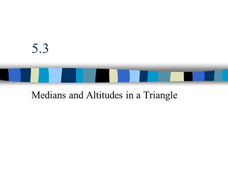 5.3 Medians and Altitudes in a Triangle. Median Segment whose endpoints are a vertex of a triangle and the midpoint of the opposite side. All three medians.