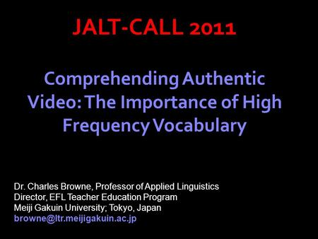 JALT-CALL 2011 Comprehending Authentic Video: The Importance of High Frequency Vocabulary Dr. Charles Browne, Professor of Applied Linguistics Director,