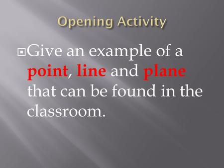  Give an example of a point, line and plane that can be found in the classroom.