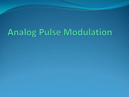 Modulation Continuous wave (CW) modulation AM Angle modulation FM PM Pulse Modulation Analog Pulse Modulation PAMPPMPDM Digital Pulse Modulation DMPCM.
