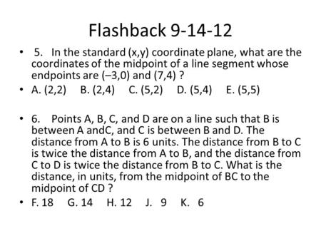 Flashback 9-14-12 5.	In the standard (x,y) coordinate plane, what are the coordinates of the midpoint of a line segment whose endpoints are (–3,0) and.