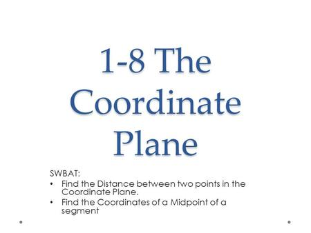 1-8 The Coordinate Plane SWBAT: Find the Distance between two points in the Coordinate Plane. Find the Coordinates of a Midpoint of a segment.