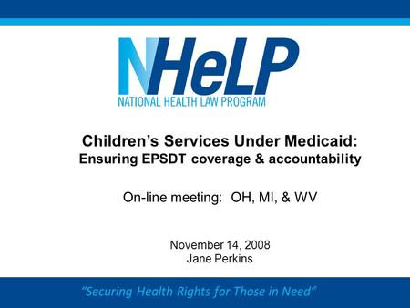 """Securing Health Rights for Those in Need"" Children's Services Under Medicaid: Ensuring EPSDT coverage & accountability On-line meeting: OH, MI, & WV November."