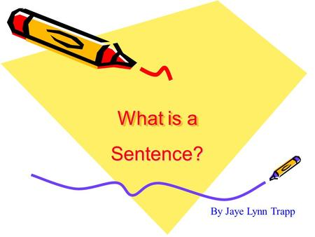 What is a Sentence? By Jaye Lynn Trapp. A sentence…..