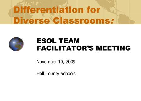 Differentiation for Diverse Classrooms: ESOL TEAM FACILITATOR'S MEETING November 10, 2009 Hall County Schools.