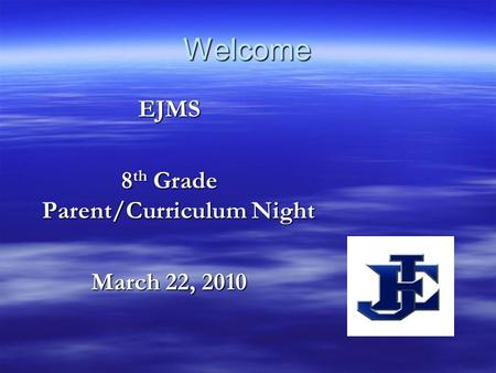 Welcome EJMS 8 th Grade Parent/Curriculum Night March 22, 2010.