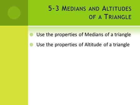 5-3 M EDIANS AND A LTITUDES OF A T RIANGLE  Use the properties of Medians of a triangle  Use the properties of Altitude of a triangle.