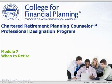 ©2013, College for Financial Planning, all rights reserved. Module 7 When to Retire Chartered Retirement Planning Counselor SM Professional Designation.