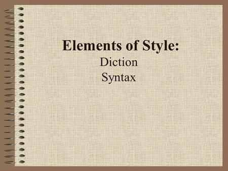 "Elements of Style: Diction Syntax. Diction: Word Choice ""The difference between the right word and almost the right word is like the difference between."