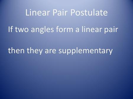 Linear Pair Postulate If two angles form a linear pair then they are supplementary.