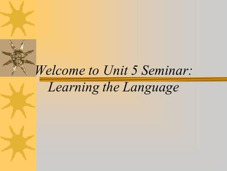 Welcome to Unit 5 Seminar: Learning the Language.