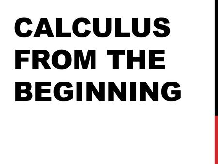 CALCULUS FROM THE BEGINNING. WHAT IS CALCULUS? Calculus is the study of change, it has two main branches Differential Calculus – The study of change Integral.