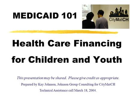 Health Care Financing for Children and Youth This presentation may be shared. Please give credit as appropriate. Prepared by Kay Johnson, Johnson Group.