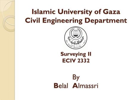Islamic University of Gaza Civil Engineering Department Surveying II ECIV 2332 By Belal Almassri.
