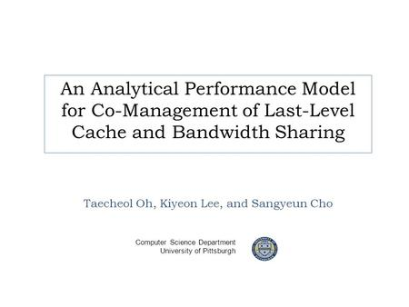 An Analytical Performance Model for Co-Management of Last-Level Cache and Bandwidth Sharing Taecheol Oh, Kiyeon Lee, and Sangyeun Cho Computer Science.