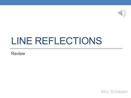 LINE REFLECTIONS Review Mrs. Erickson The Coordinate Axes x-axis y-axis Origin: (0,0) (x,y)