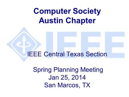 Computer Society Austin Chapter IEEE Central Texas Section Spring Planning Meeting Jan 25, 2014 San Marcos, TX.
