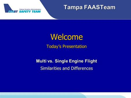 Tampa FAASTeam Welcome Today's Presentation Multi vs. Single Engine Flight Similarities and Differences.