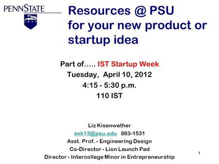 1 PSU for your new product or startup idea Part of….. IST Startup Week Tuesday, April 10, 2012 4:15 - 5:30 p.m. 110 IST Liz Kisenwether