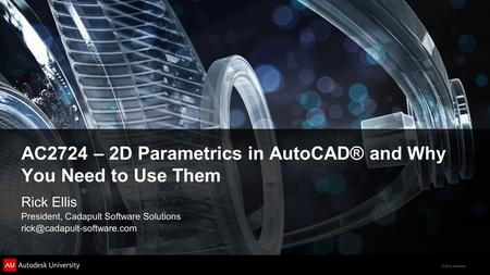 © 2012 Autodesk AC2724 – 2D Parametrics in AutoCAD® and Why You Need to Use Them Rick Ellis President, Cadapult Software Solutions