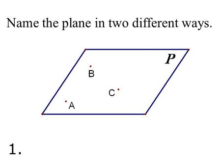 Name the plane in two different ways. 1.. Name three points that are collinear. 2.