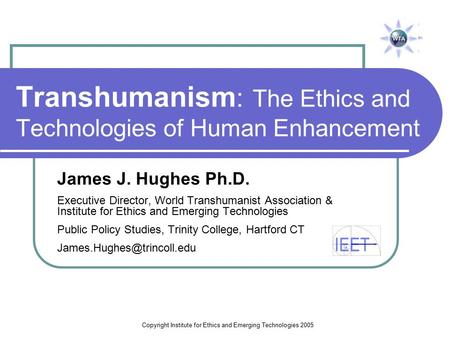 Copyright Institute for Ethics and Emerging Technologies 2005 Transhumanism : The Ethics and Technologies of Human Enhancement James J. Hughes Ph.D. Executive.
