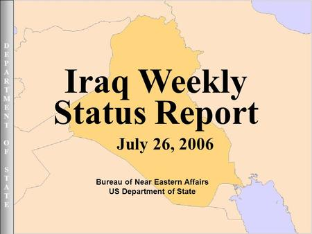 DEPARTMENTOFSTATEDEPARTMENTOFSTATE July 26 2006 1UNCLASSIFIED DEPARTMENTOFSTATEDEPARTMENTOFSTATE Iraq Weekly Status Report July 26, 2006 Bureau <strong>of</strong> Near.