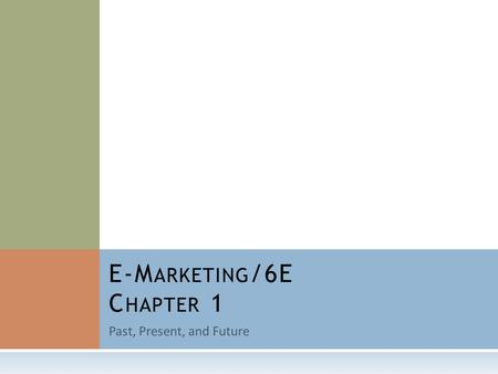 Past, Present, and Future E-M ARKETING /6E C HAPTER 1.