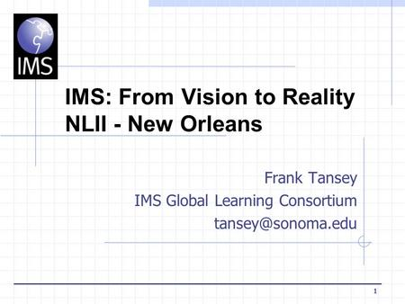 1 IMS: From Vision to Reality NLII - New Orleans Frank Tansey IMS Global Learning Consortium