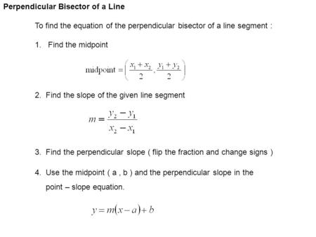 Perpendicular Bisector of a Line To find the equation of the perpendicular bisector of a line segment : 1. Find the midpoint 2. Find the slope of the given.