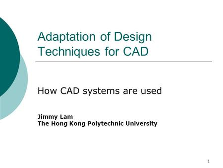 1 Adaptation of Design Techniques for CAD How CAD systems are used Jimmy Lam The Hong Kong Polytechnic University.