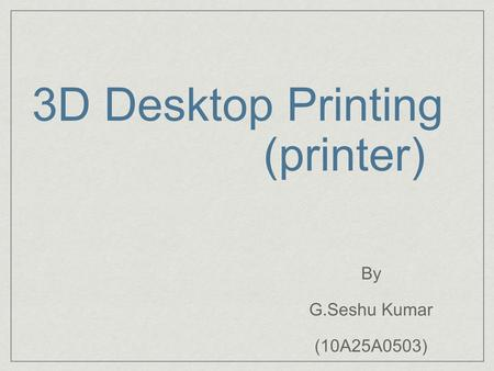 3D Desktop Printing (printer) By G.Seshu Kumar (10A25A0503)