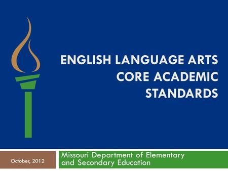 ENGLISH LANGUAGE ARTS CORE ACADEMIC STANDARDS Missouri Department of Elementary and Secondary Education October, 2012.
