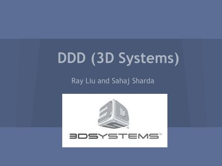 DDD (3D Systems) Ray Liu and Sahaj Sharda. Company Profile -Founded in 1986 by Charles Hull -714 employees -$450,871 per employee -Headquarters are located.