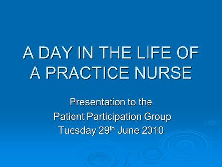 A DAY IN THE LIFE OF A PRACTICE NURSE Presentation to the Patient Participation Group Patient Participation Group Tuesday 29 th June 2010.